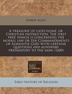 A Treasurie of Catechisme, or Christian Instruction. the First Part, Which Is Concerning the Morall Law or Ten Commandements of Almightie God by Robert Allen image