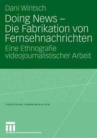 Doing News - Die Fabrikation Von Fernsehnachrichten by Dani Wintsch
