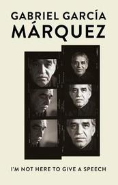 I'm Not Here to Give a Speech by Gabriel Garcia Marquez