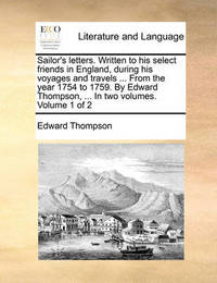 Sailor's Letters. Written to His Select Friends in England, During His Voyages and Travels ... from the Year 1754 to 1759. by Edward Thompson, ... in Two Volumes. Volume 1 of 2 by Edward Thompson