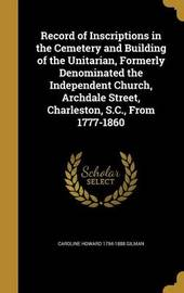 Record of Inscriptions in the Cemetery and Building of the Unitarian, Formerly Denominated the Independent Church, Archdale Street, Charleston, S.C., from 1777-1860 by Caroline Howard 1794-1888 Gilman image