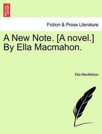 A New Note. [A Novel.] by Ella Macmahon. by Ella Macmahon