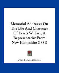 Memorial Addresses on the Life and Character of Evarts W. Farr, a Representative from New Hampshire (1881) by United States Congress