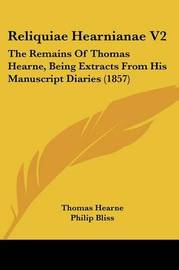 Reliquiae Hearnianae V2: The Remains Of Thomas Hearne, Being Extracts From His Manuscript Diaries (1857) by Thomas Hearne image