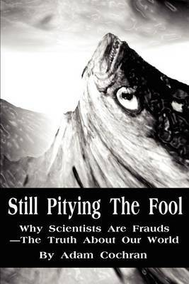Still Pitying the Fool: Why Scientists Are Frauds--The Truth about Our World by Adam Cochran image