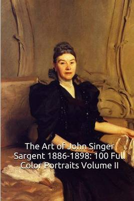 The Art of John Singer Sargent 1886-1898: 100 Full Color Portraits Volume II: All Oil on Canvas/Realism (the Amazing World of Art) by Unique Journal