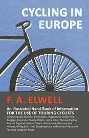 Cycling in Europe - An Illustrated Hand-Book of Information for the Use of Touring Cyclists - Containing Also Hints for Preparation, Suggestions Concerning Baggage, Expenses, Routes, Hotels, and a List of Famous Cycling Tours in England, Ireland, France,  by F A Elwell