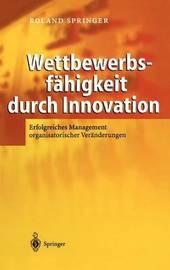 Wettbewerbsfahigkeit Durch Innovation: Erfolgreiches Management Organisatorischer Veranderungen by Roland Springer