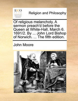 Of Religious Melancholy. a Sermon Preach'd Before the Queen at White-Hall, March 6. 1691/2. by ... John Lord Bishop of Norwich. ... the Fifth Edition by John Moore