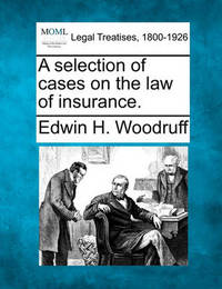 A Selection of Cases on the Law of Insurance. by Edwin H. Woodruff