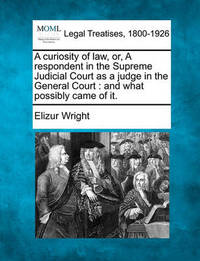 A Curiosity of Law, Or, a Respondent in the Supreme Judicial Court as a Judge in the General Court by Elizur Wright
