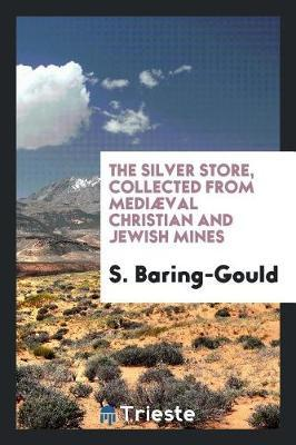 The Silver Store, Collected from Medi val Christian and Jewish Mines by S Baring.Gould