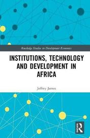 Institutions, Technology and Development in Africa by Jeffrey James
