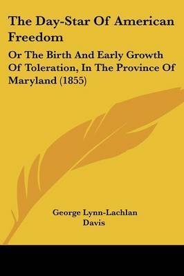 The Day-Star Of American Freedom: Or The Birth And Early Growth Of Toleration, In The Province Of Maryland (1855) by George Lynn-Lachlan Davis