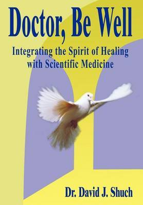 Doctor, be Well: Integrating the Spirit of Healing with Scientific Medicine by David J. Shuch