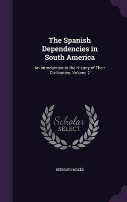 The Spanish Dependencies in South America by Bernard Moses image