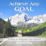 Achieve Any Goal: 12 Steps to Realizing Your Dreams by Brian Tracy