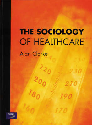 The Sociology of Healthcare by Alan Clarke