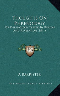 Thoughts on Phrenology: Or Phrenology Tested by Reason and Revelation (1841) by A Barrister
