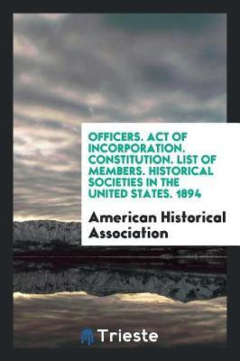 Officers. Act of Incorporation. Constitution. List of Members. Historical Societies in the United States. 1894 by American Historical Association