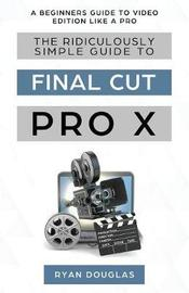 The Ridiculously Simple Guide to Final Cut Pro X by Douglas Ryan