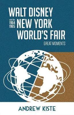 Walt Disney and the 1964-1965 New York World's Fair by Andrew Kiste