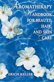 Aromatherapy Handbook for Beauty, Hair and Skin Care by Erich Keller