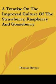 A Treatise on the Improved Culture of the Strawberry, Raspberry and Gooseberry by Thomas Haynes image