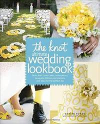 The Knot Ultimate Wedding Lookbook: More Than 1,000 Cakes, Centerpieces, Bouquets, Dresses, Decorations, and Ideas for the Perfect Day by Carley Roney