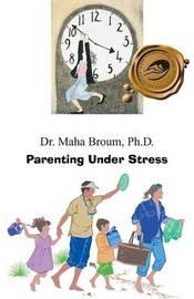 Parenting Under Stress by Ph.D. Dr. Maha Broum