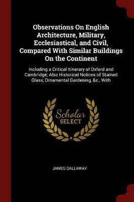 Observations on English Architecture, Military, Ecclesiastical, and Civil, Compared with Similar Buildings on the Continent by James Dallaway