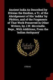Ancient India as Described by Ktesias the Knidian, a Tr. of the Abridgement of His 'Indika' by Photios, and of the Fragments of That Work Preserved in Other Writers, by J.W. McCrindle. Repr., with Additions, from the 'Indian Antiquary' by Ctesias image