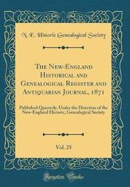 The New-England Historical and Genealogical Register and Antiquarian Journal, 1871, Vol. 25 by N E Historic Genealogical Society