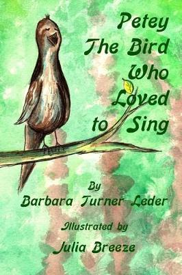 Petey, The Bird Who Loved to Sing by Barbara Turner Leder