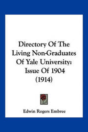 Directory of the Living Non-Graduates of Yale University: Issue of 1904 (1914) by Edwin Rogers Embree