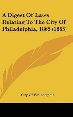 A Digest of Laws Relating to the City of Philadelphia, 1865 (1865) by Of Philadelphia City of Philadelphia image