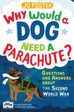 Why Would a Dog Need a Parachute? Questions and Answers About the Second World War by Jo Foster