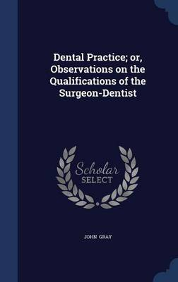 Dental Practice; Or, Observations on the Qualifications of the Surgeon-Dentist by John Gray