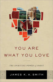 You Are What You Love by James K.A. Smith