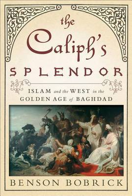 The Caliph's Splendor by Benson Bobrick