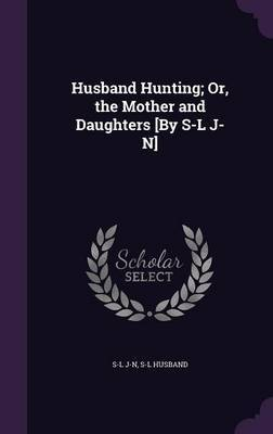 Husband Hunting; Or, the Mother and Daughters [By S-L J-N] by S-L J-N image