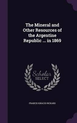 The Mineral and Other Resources of the Argentine Republic ... in 1869 by Francis Ignacio Rickard image