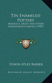 Tin Enameled Pottery: Maiolica, Delft, and Other Stanniferous Faience (1907) by Edwin Atlee Barber