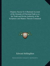 Origines Sacrae or a Rational Account of the Grounds of Christian Faith as to the Truth and Divine Authority of the Scriptures and Matters Therein Contained by Edward Stillingfleet