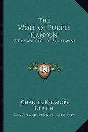 The Wolf of Purple Canyon: A Romance of the Southwest by Charles Kenmore Ulrich