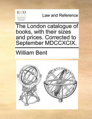 The London Catalogue of Books, with Their Sizes and Prices. Corrected to September MDCCXCIX by William Bent image
