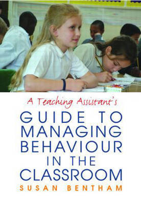 A Teaching Assistant's Guide to Managing Behaviour in the Classroom by Susan Bentham
