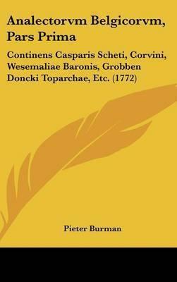 Analectorvm Belgicorvm, Pars Prima: Continens Casparis Scheti, Corvini, Wesemaliae Baronis, Grobben Doncki Toparchae, Etc. (1772)
