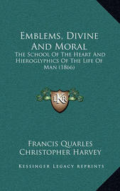 Emblems, Divine and Moral: The School of the Heart and Hieroglyphics of the Life of Man (1866) by Christopher Harvey