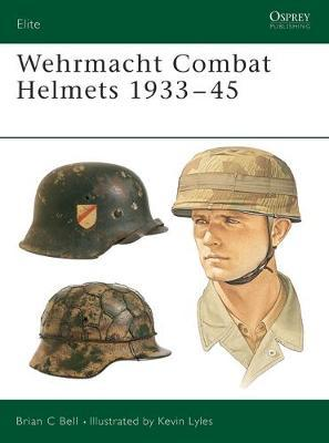 Wehrmacht Combat Helmets 1933-45 by Brian C. Bell